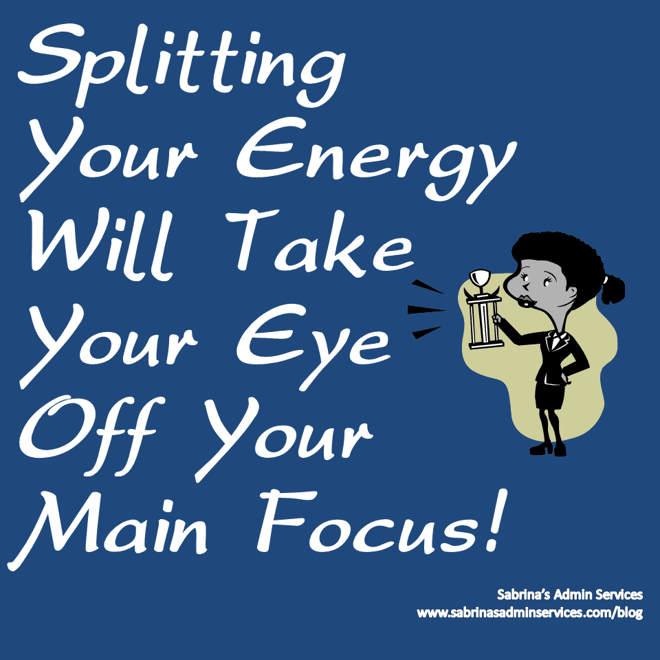Splitting Your Energy Will Take Your Eye Off Your Main Focus!
