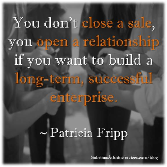 You don't close a sale, you open a relationship if you want to build a long-term, successful enterprise. quote Patricia Fripp